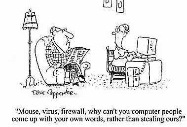 """Mouse, virus, firewall, why can't you computer people come up with your own words, rather than stealing ours?"""